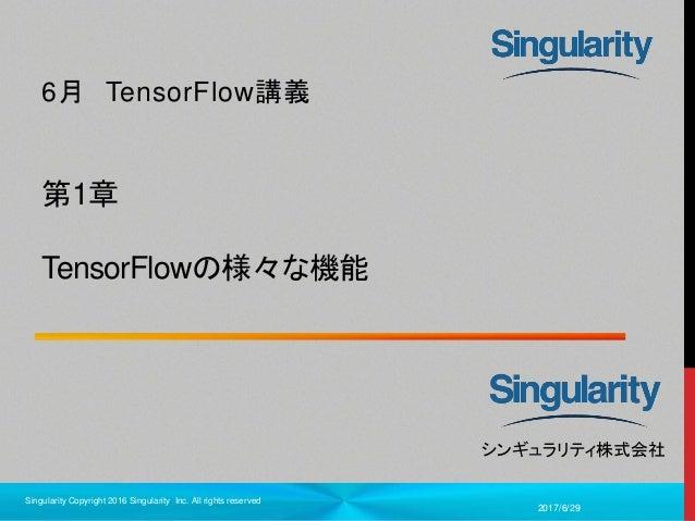 1 シンギュラリティ株式会社 第1章 TensorFlowの様々な機能 6月 TensorFlow講義 2017/6/29 Singularity Copyright 2016 Singularity Inc. All rights reser...