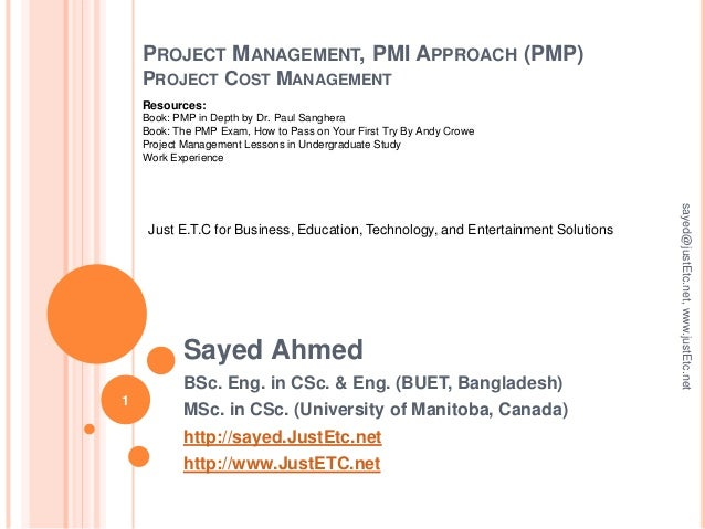 PROJECT MANAGEMENT, PMI APPROACH (PMP) PROJECT COST MANAGEMENT Sayed Ahmed BSc. Eng. in CSc. & Eng. (BUET, Bangladesh) MSc...