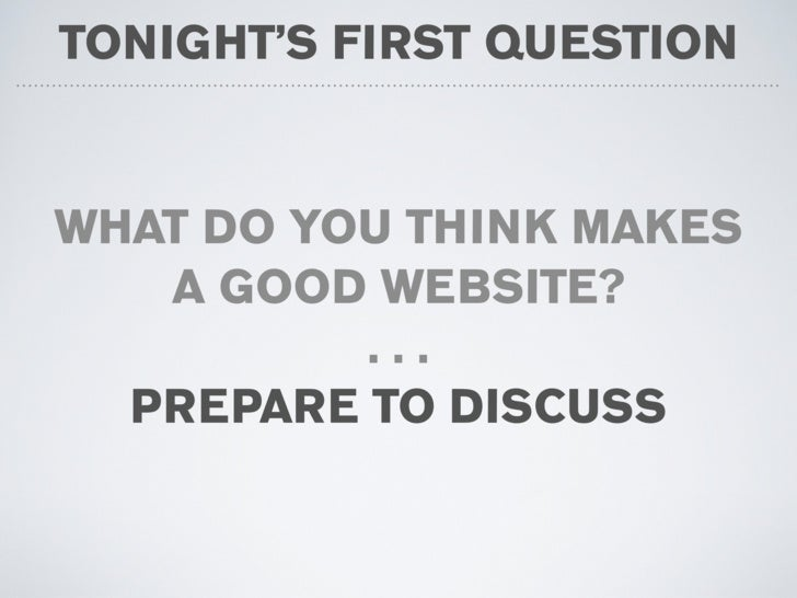 TONIGHT'S FIRST QUESTION   WHAT DO YOU THINK MAKES    A GOOD WEBSITE?           ...   PREPARE TO DISCUSS
