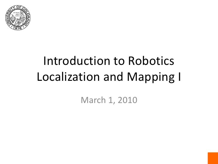 Introduction to RoboticsLocalization and Mapping I<br />March 1, 2010<br />
