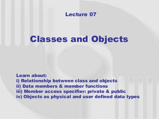 Lecture 07     Classes and ObjectsLearn about:i) Relationship between class and objectsii) Data members & member functions...