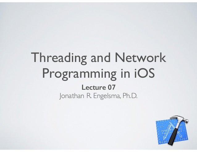 Threading and Network Programming in iOS Lecture 07 Jonathan R. Engelsma, Ph.D.