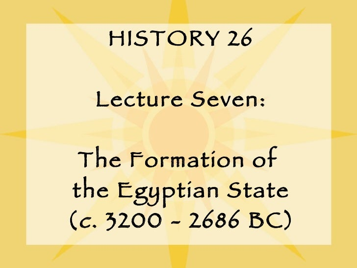 HISTORY 26 Lecture Seven: The Formation of  the Egyptian State ( c . 3200 - 2686 BC)