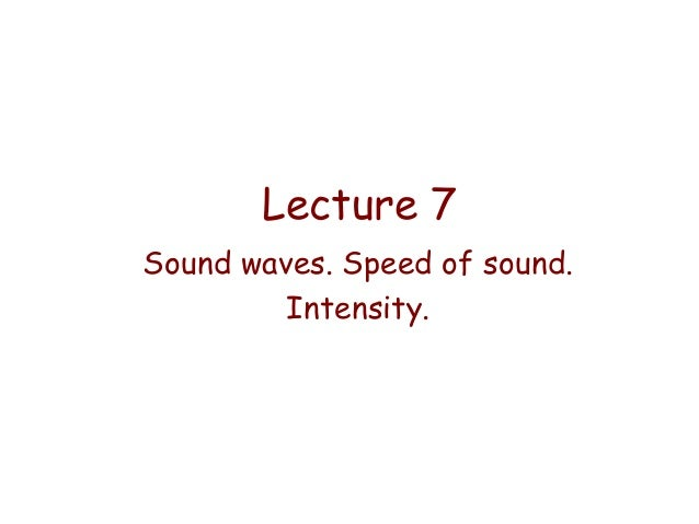 Lecture 7 Sound waves. Speed of sound. Intensity.
