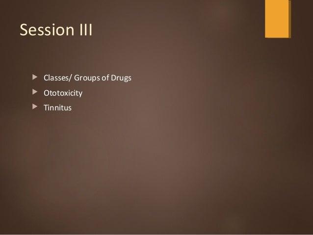 Session III  Classes/ Groups of Drugs  Ototoxicity  Tinnitus