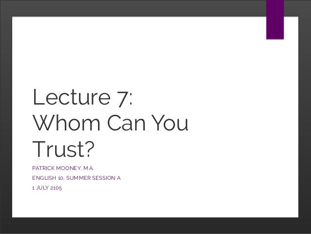 Lecture 7: Whom Can You Trust? PATRICK MOONEY, M.A. ENGLISH 10, SUMMER SESSION A 1 JULY 2105