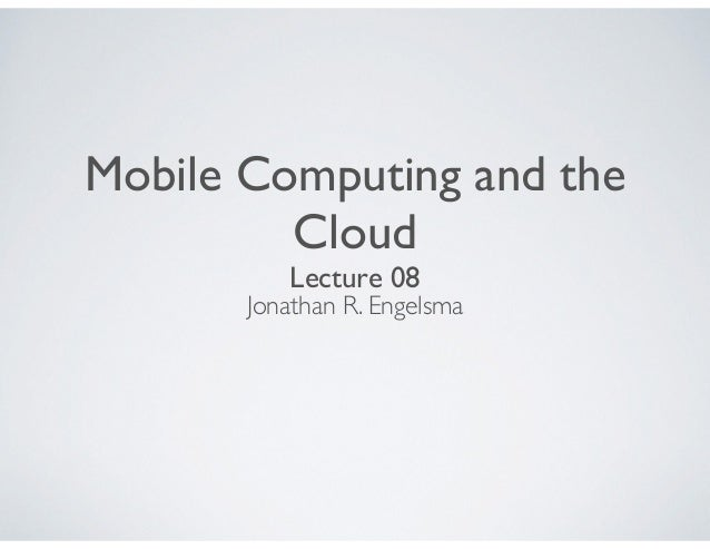 Mobile Computing and the Cloud Lecture 08 Jonathan R. Engelsma