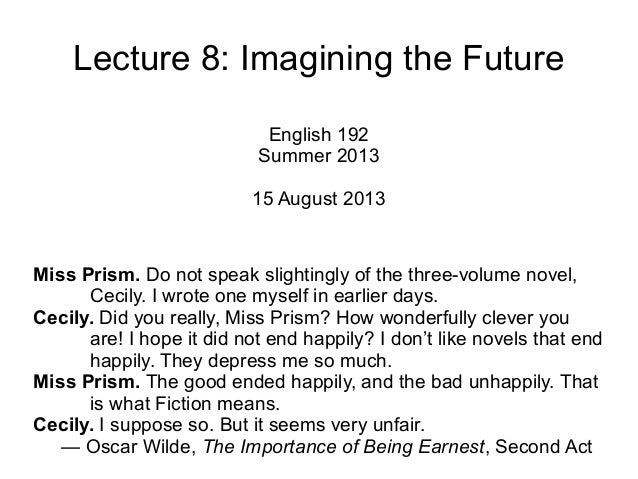 Lecture 8: Imagining the Future English 192 Summer 2013 15 August 2013 Miss Prism. Do not speak slightingly of the three-v...