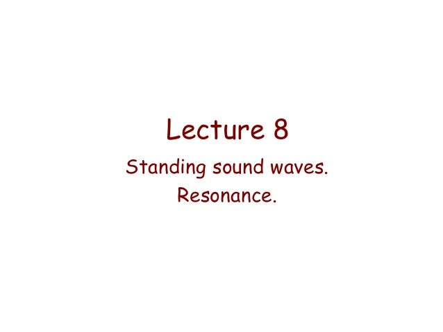 Lecture 8 Standing sound waves. Resonance.