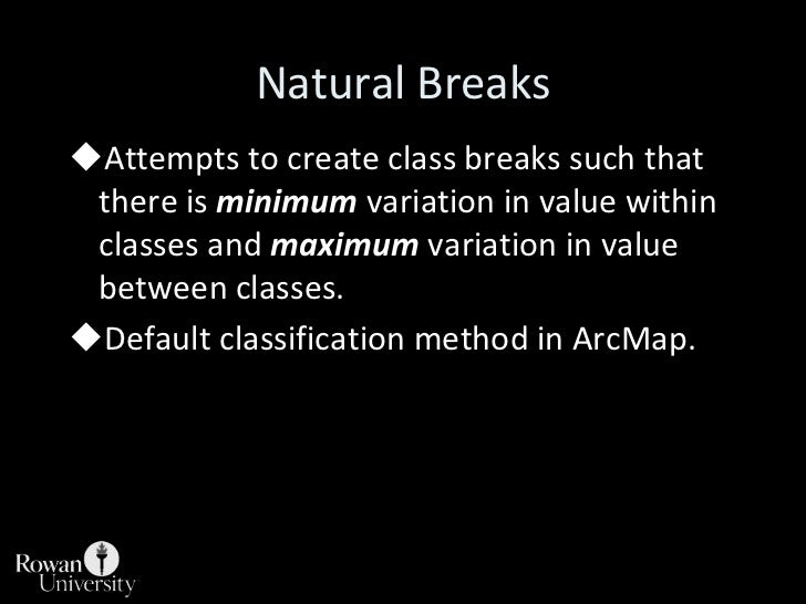 Natural Breaks<br /><ul><li>Attempts to create class breaks such that there is minimum variation in value within classes a...