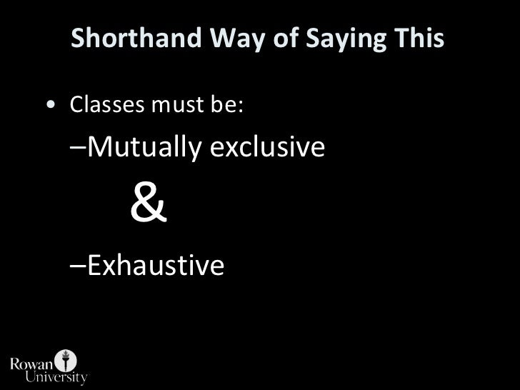 Shorthand Way of Saying This<br /> Classes must be:<br />Mutually exclusive &<br />Exhaustive<br />