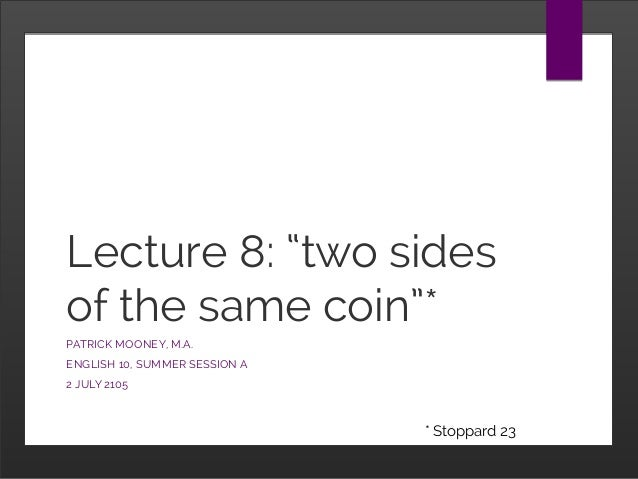 "Lecture 8: ""two sides of the same coin""* PATRICK MOONEY, M.A. ENGLISH 10, SUMMER SESSION A 2 JULY 2105 * Stoppard 23"