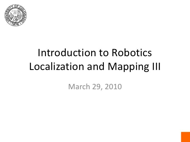 Introduction to RoboticsLocalization and Mapping III<br />March 29, 2010<br />