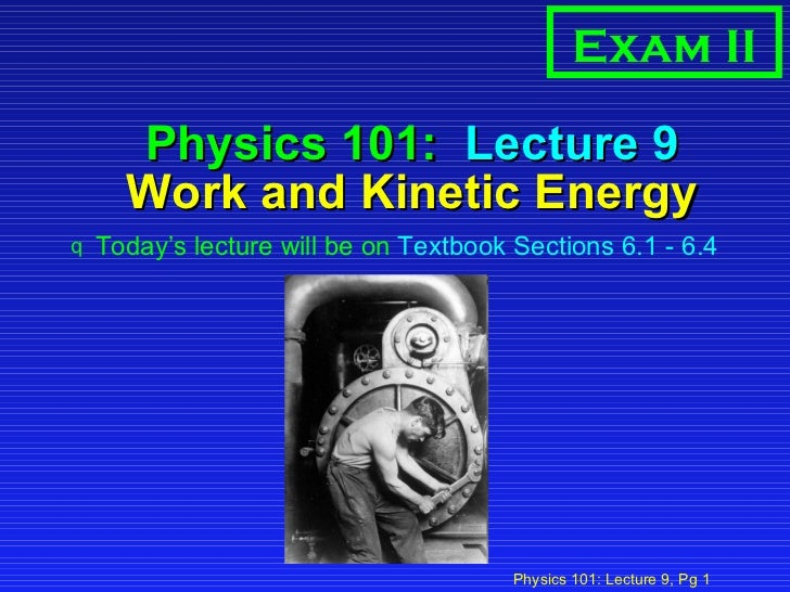 Physics 101:  Lecture 9 Work and Kinetic Energy <ul><li>Today's lecture will be on  Textbook Sections 6.1 - 6.4 </li></ul>...