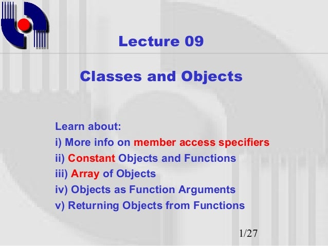 Lecture 09    Classes and ObjectsLearn about:i) More info on member access specifiersii) Constant Objects and Functionsiii...