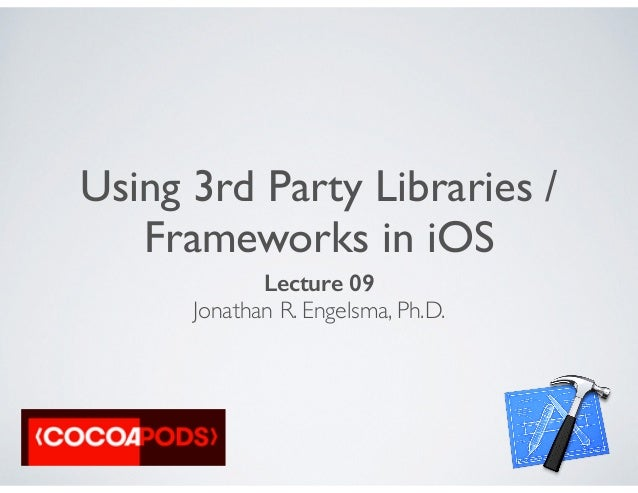 Using 3rd Party Libraries / Frameworks in iOS Lecture 09 Jonathan R. Engelsma, Ph.D.