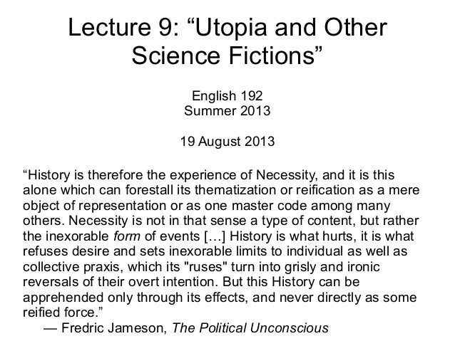 """Lecture 9: """"Utopia and Other Science Fictions"""" English 192 Summer 2013 19 August 2013 """"History is therefore the experience..."""