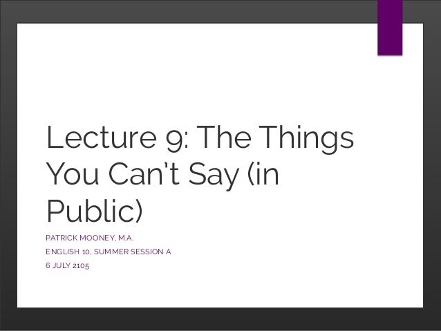 Lecture 9: The Things You Can't Say (in Public) PATRICK MOONEY, M.A. ENGLISH 10, SUMMER SESSION A 6 JULY 2105