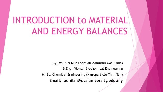 INTRODUCTION to MATERIAL AND ENERGY BALANCES By: Ms. Siti Nur Fadhilah Zainudin (Ms. Dilla) B.Eng. (Hons.) Biochemical Eng...