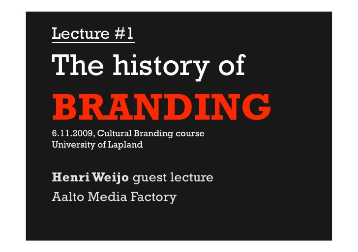 Lecture #1  The history of BRANDING 6.11.2009, Cultural Branding course University of Lapland   Henri Weijo guest lecture ...