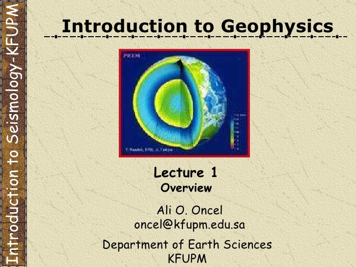 Introduction to Geophysics Ali O. Oncel [email_address] Department of Earth Sciences KFUPM Lecture 1 Overview Introduction...
