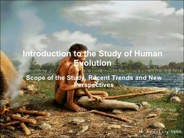 Introduction to the Study of Human              Evolution Scope of the Study, Recent Trends and New                Perspec...