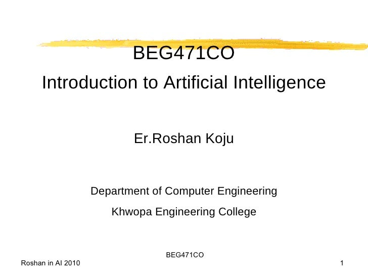 BEG471CO Introduction to Artificial Intelligence Er.Roshan Koju Department of Computer Engineering Khwopa Engineering Coll...