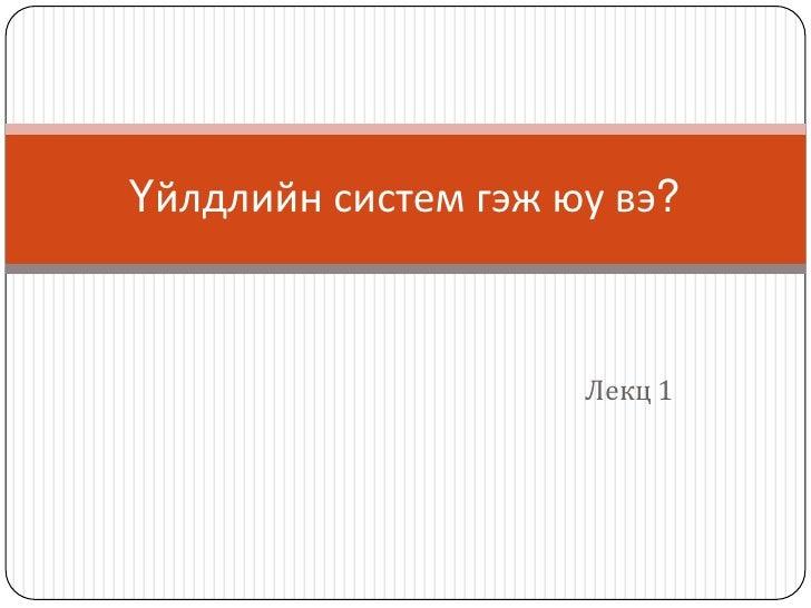 Лекц 1<br />Үйлдлийн систем гэж юу вэ?<br />