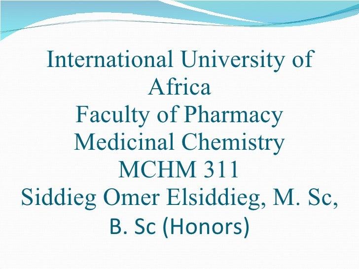 International University of Africa Faculty of Pharmacy Medicinal Chemistry MCHM 311 Siddieg Omer Elsiddieg, M. Sc,  B. Sc ...