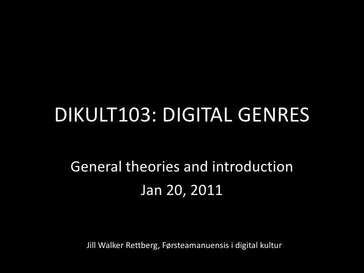 DIKULT103: DIGITAL GENRES<br />General theories and introduction<br />Jan 20, 2011<br />Jill Walker Rettberg, Førsteamanue...