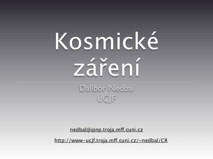 Kosmické záření         Dalibor Nedbal              ÚČJF      nedbal@ipnp.troja.mff.cuni.czhttp://www-ucjf.troja.mff.cuni....