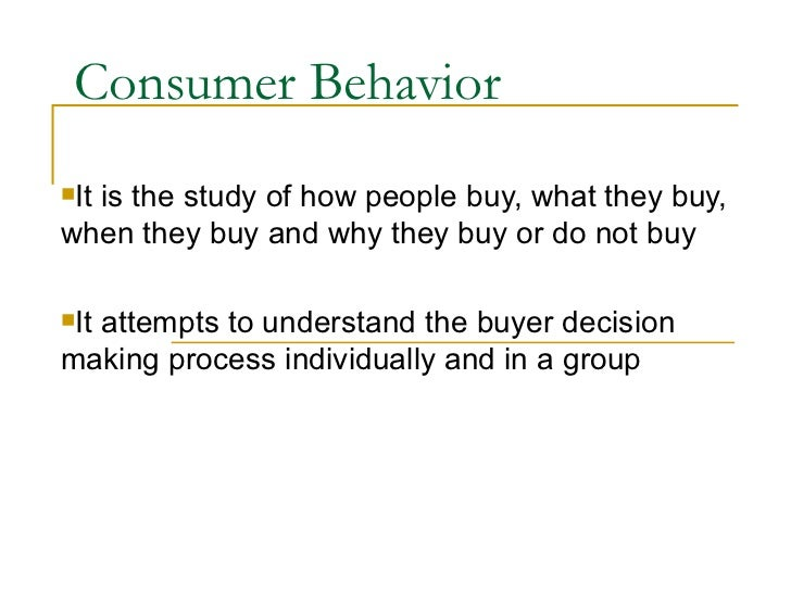 Consumer Behavior <ul><li>It is the study of how people buy, what they buy, when they buy and why they buy or do not buy <...
