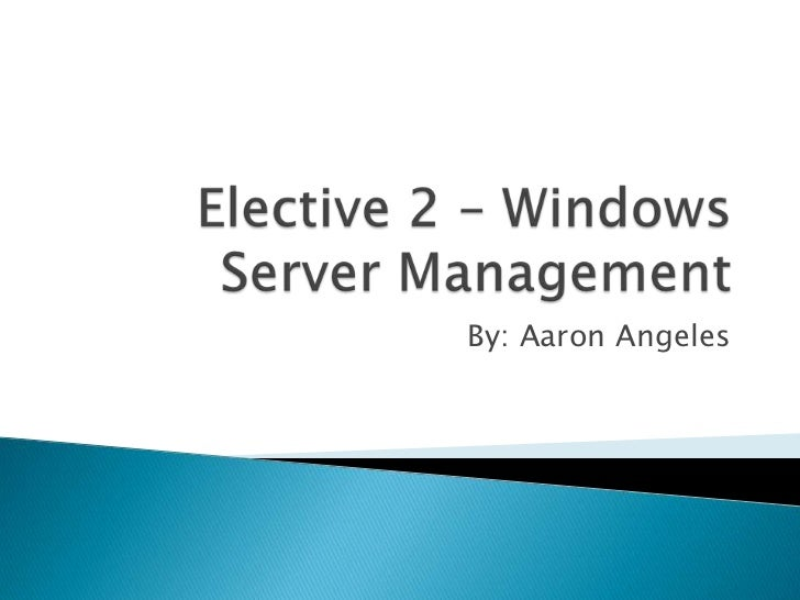 Elective 2 – Windows Server Management<br />By: Aaron Angeles<br />