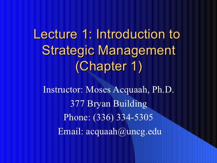 Lecture 1: Introduction to  Strategic Management (Chapter 1) Instructor: Moses Acquaah, Ph.D. 377 Bryan Building Phone: (3...