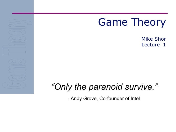 """Game Theory """" Only the paranoid survive."""" - Andy Grove, Co-founder of Intel Mike Shor Lecture  1"""