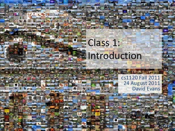 Class 1:Introduction       cs1120 Fall 2011        24 August 2011           David Evans
