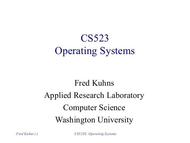 Fred Kuhns ( ) CS523S: Operating Systems CS523 Operating Systems Fred Kuhns Applied Research Laboratory Computer Science W...