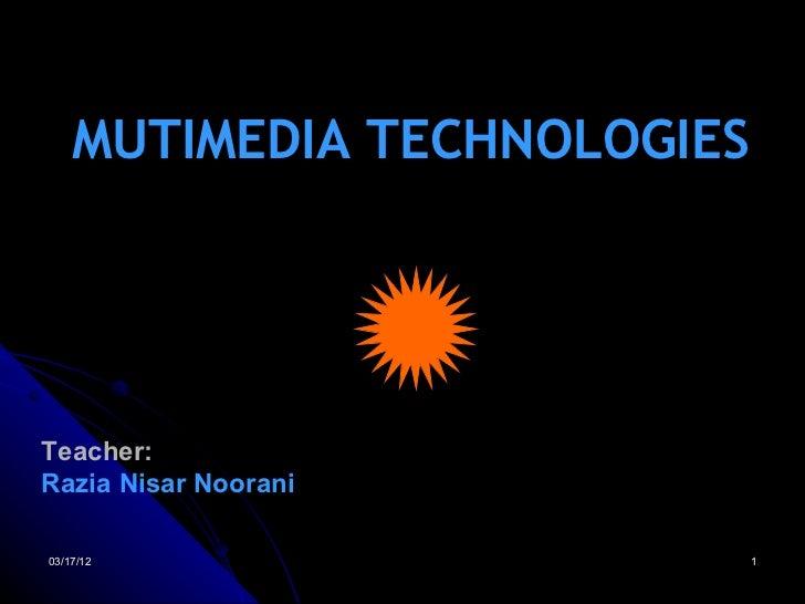 MUTIMEDIA TECHNOLOGIESTeacher:Razia Nisar Noorani03/17/12                     1