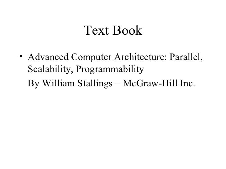 Text Book• Advanced Computer Architecture: Parallel,  Scalability, Programmability  By William Stallings – McGraw-Hill Inc.