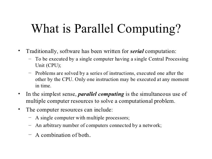 What is Parallel Computing?•   Traditionally, software has been written for serial computation:     – To be executed by a ...