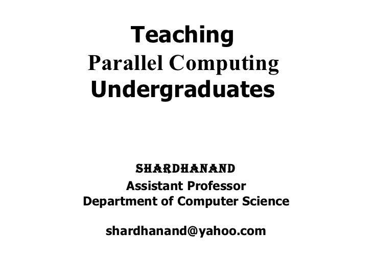 TeachingParallel ComputingUndergraduates       Shardhanand      Assistant ProfessorDepartment of Computer Science   shardh...