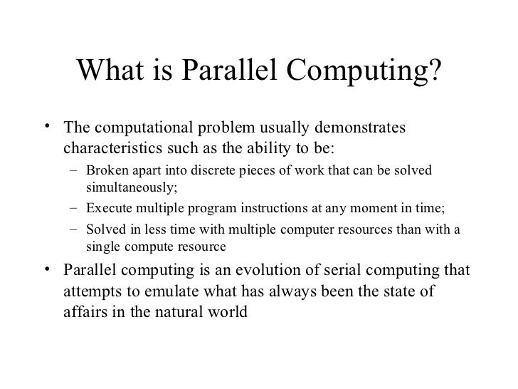 What is Parallel Computing?• The computational problem usually demonstrates  characteristics such as the ability to be:   ...