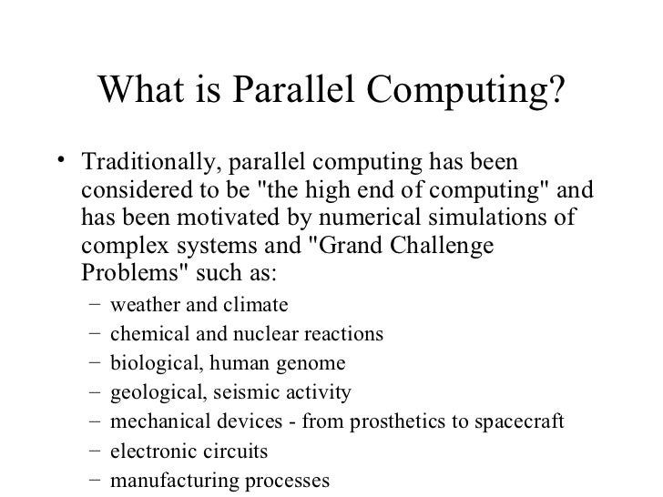 """What is Parallel Computing?• Traditionally, parallel computing has been  considered to be """"the high end of computing"""" and ..."""