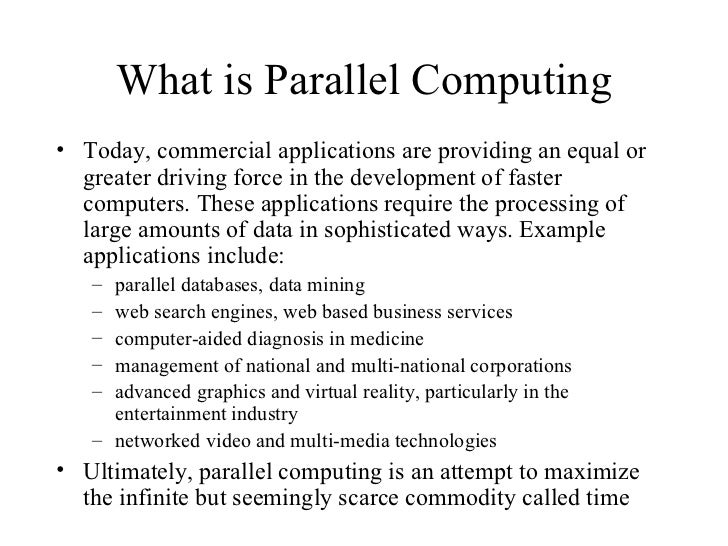 What is Parallel Computing• Today, commercial applications are providing an equal or  greater driving force in the develop...