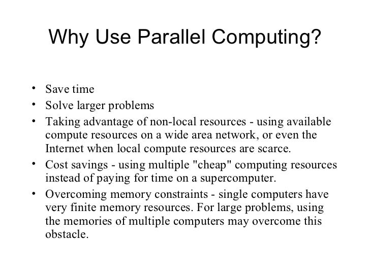 Why Use Parallel Computing?• Save time• Solve larger problems• Taking advantage of non-local resources - using available  ...