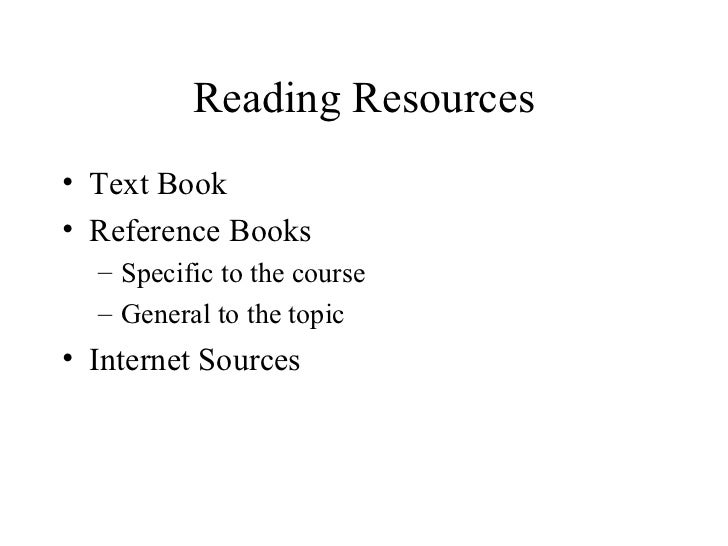 Reading Resources• Text Book• Reference Books  – Specific to the course  – General to the topic• Internet Sources