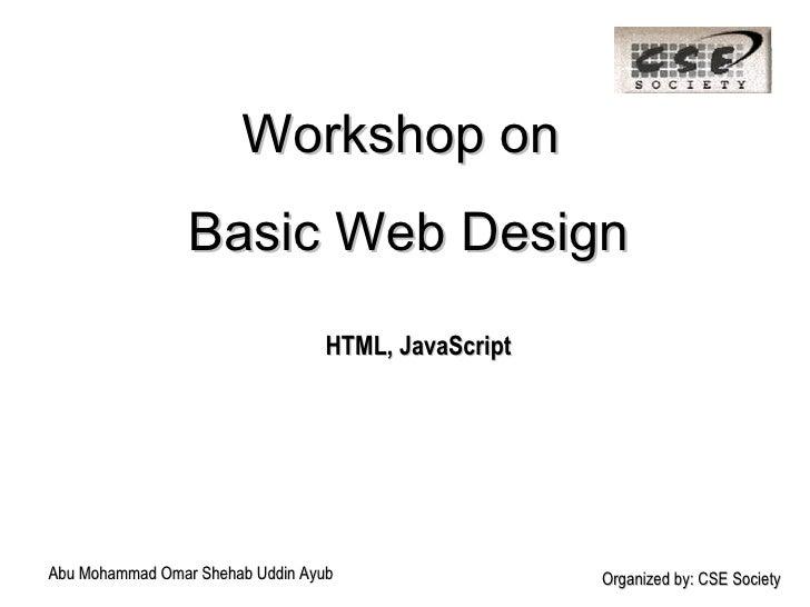 Workshop on  Basic Web Design HTML, JavaScript Abu Mohammad Omar Shehab Uddin Ayub Organized by: CSE Society