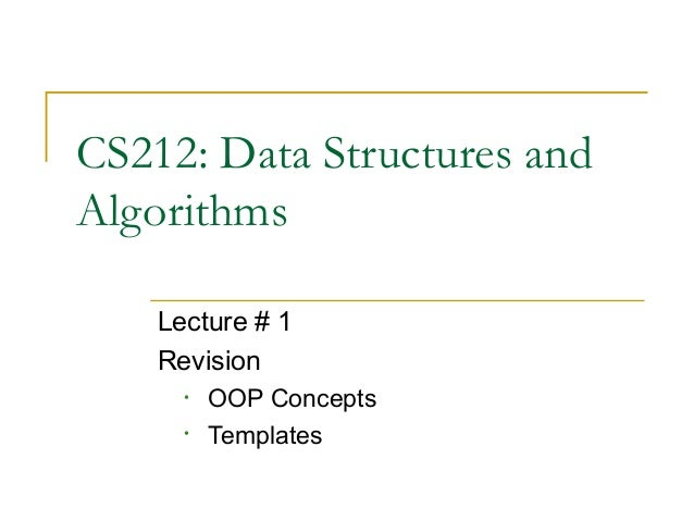 CS212: Data Structures andAlgorithms    Lecture # 1    Revision      •   OOP Concepts      •   Templates