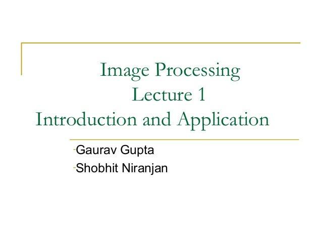 Image ProcessingLecture 1Introduction and Application-Gaurav Gupta-Shobhit Niranjan