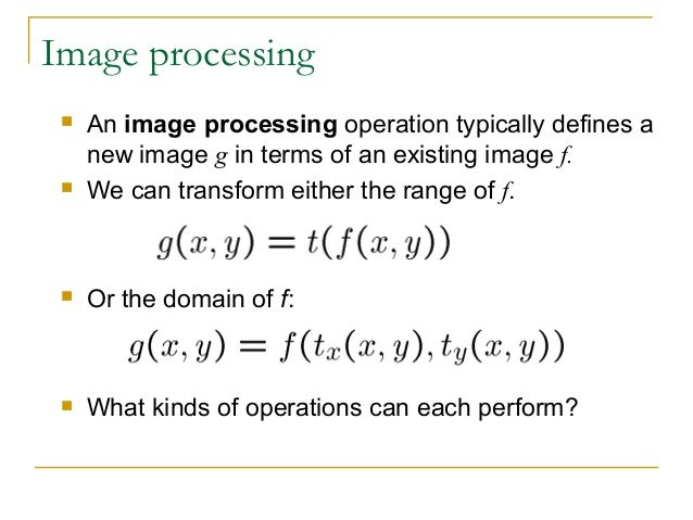 Image processing An image processing operation typically defines anew image g in terms of an existing image f. We can tr...